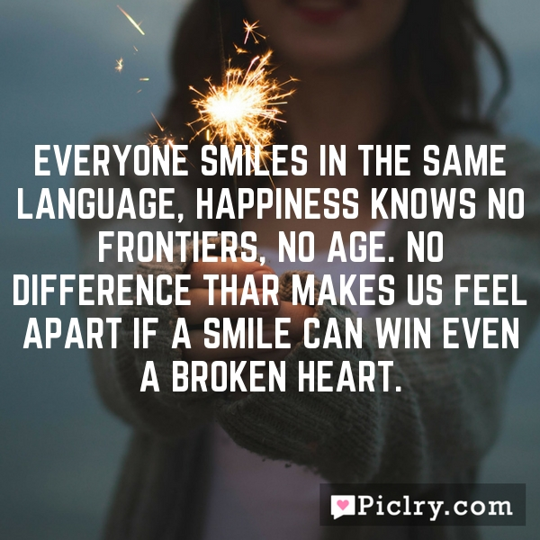 Everyone smiles in the same language, Happiness knows no frontiers, no age. No difference thar makes us feel apart if a smile can win even a broken heart.