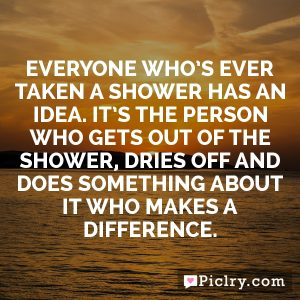 Everyone who's ever taken a shower has an idea. It's the person who gets out of the shower, dries off and does something about it who makes a difference.