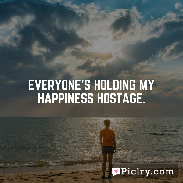 Everyone's holding my happiness hostage.