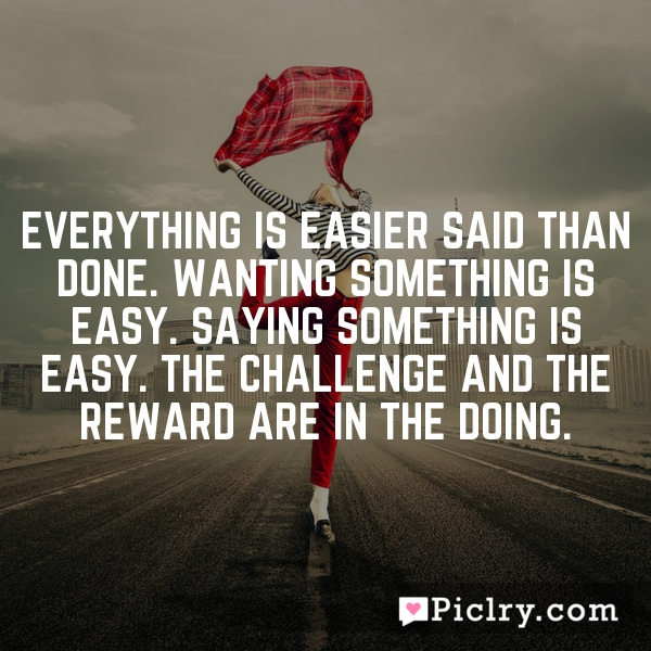 Everything is easier said than done. Wanting something is easy. Saying something is easy. The challenge and the reward are in the doing.
