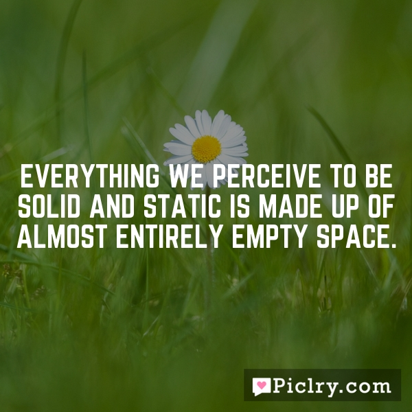 Everything we perceive to be solid and static is made up of almost entirely empty space.