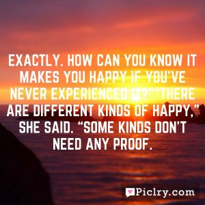 "Exactly. How can you know it makes you happy if you've never experienced it?""""There are different kinds of happy,"" she said. ""Some kinds don't need any proof."