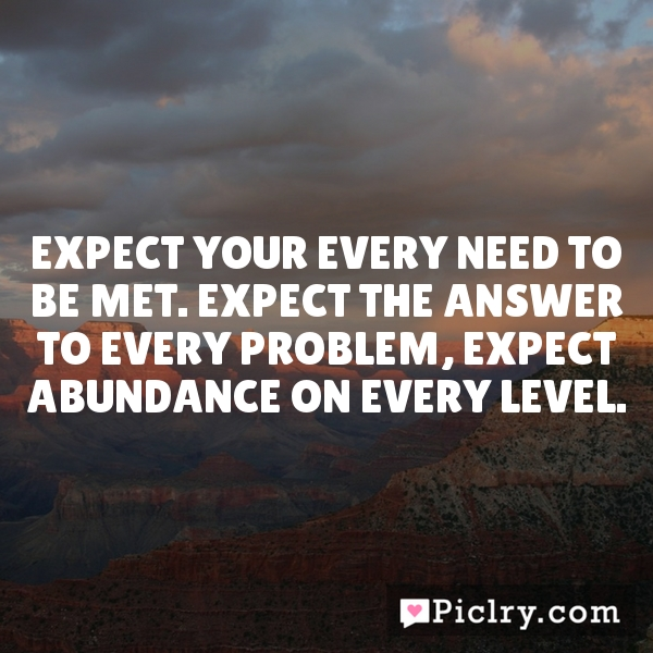 Expect your every need to be met. Expect the answer to every problem, expect abundance on every level.