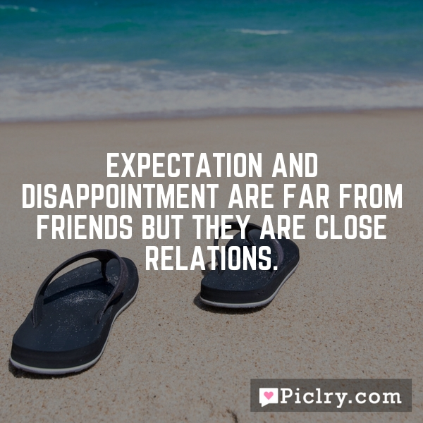 Expectation and disappointment are far from friends but they are close relations.