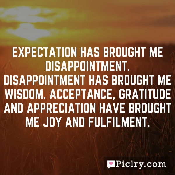 Expectation has brought me disappointment. Disappointment has brought me wisdom. Acceptance, gratitude and appreciation have brought me joy and fulfilment.