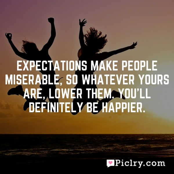 Expectations make people miserable, so whatever yours are, lower them. You'll definitely be happier.