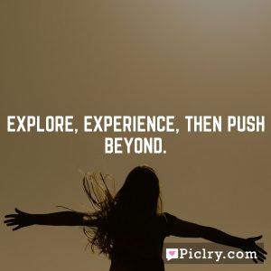 Explore, Experience, Then Push Beyond.