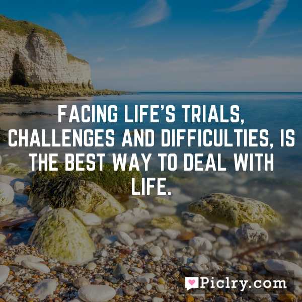 FACING LIFE'S TRIALS, CHALLENGES AND DIFFICULTIES, IS THE BEST WAY TO DEAL WITH LIFE.