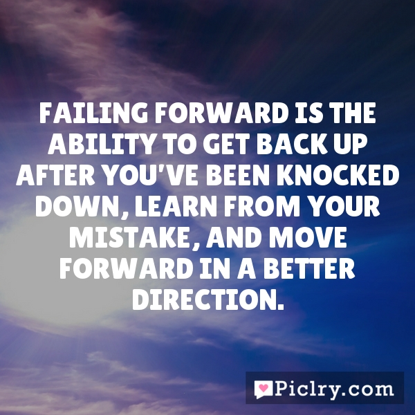 Failing forward is the ability to get back up after you've been knocked down, learn from your mistake, and move forward in a better direction.