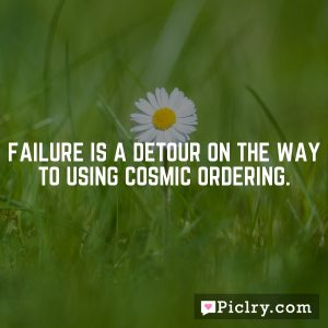 Failure is a detour on the way to using Cosmic Ordering.