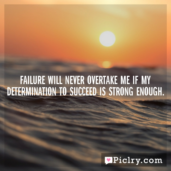 Inspirational Quotes About Failure: Failure Will Never Overtake Me If My Determination To
