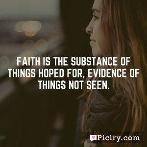 Faith is the substance of things hoped for, evidence of things not seen.