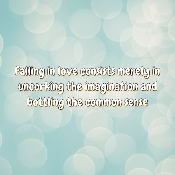 Falling in love consists merely in uncorking the imagination and bottling the common sense