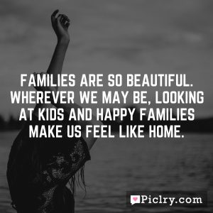 Families are so beautiful. Wherever we may be, looking at kids and happy families make us feel like home.