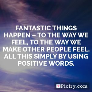 Fantastic things happen – to the way we feel, to the way we make other people feel. All this simply by using positive words.
