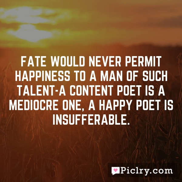 Fate would never permit happiness to a man of such talent-a content poet is a mediocre one, a happy poet is insufferable.