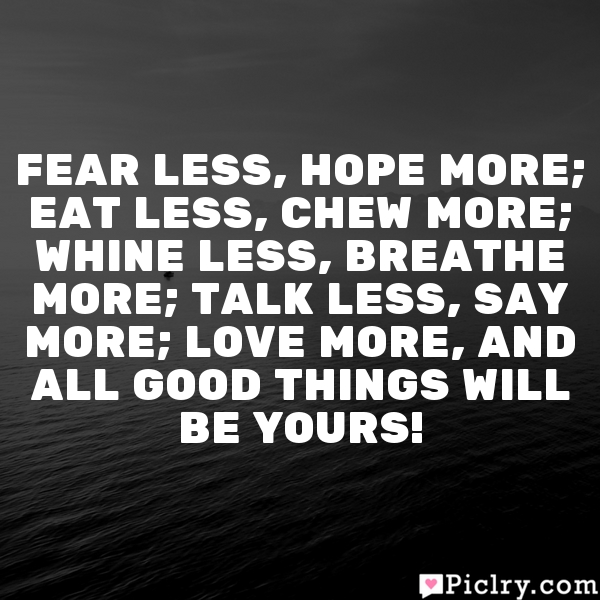 Fear less, hope more; Eat less, chew more; Whine less, breathe more; Talk less, say more; Love more, and all good things will be yours!