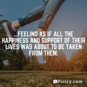…feeling as if all the happiness and support of their lives was about to be taken from them.