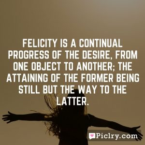 Felicity is a continual progress of the desire, from one object to another; the attaining of the former being still but the way to the latter.