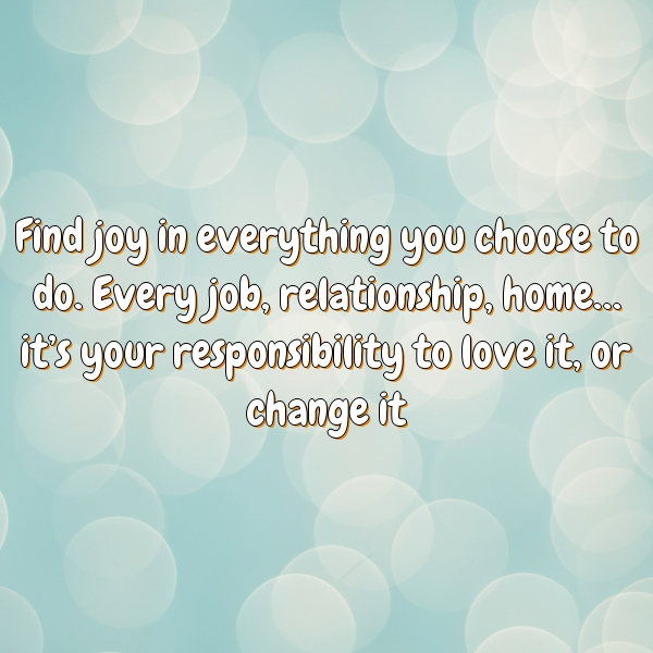 Find joy in everything you choose to do. Every job, relationship, home… it's your responsibility to love it, or change it