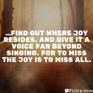 …find out where joy resides, and give it a voice far beyond singing. For to miss the joy is to miss all.