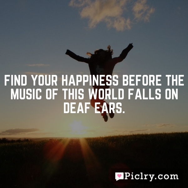 Find your happiness before the music of this world falls on deaf ears.