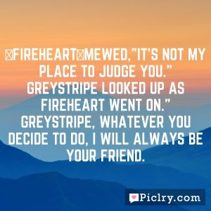"""[Fireheart]mewed,""""It's not my place to judge you."""" Greystripe looked up as Fireheart went on."""" Greystripe, whatever you decide to do, I will always be your friend."""