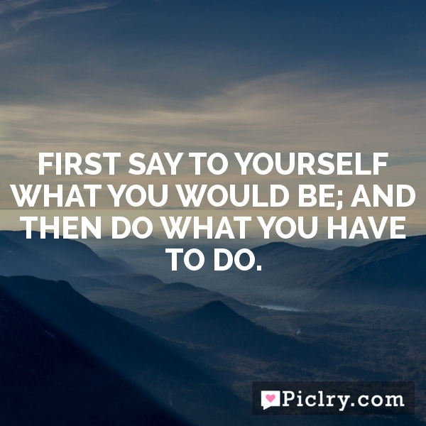 First say to yourself what you would be; and then do what you have to do.