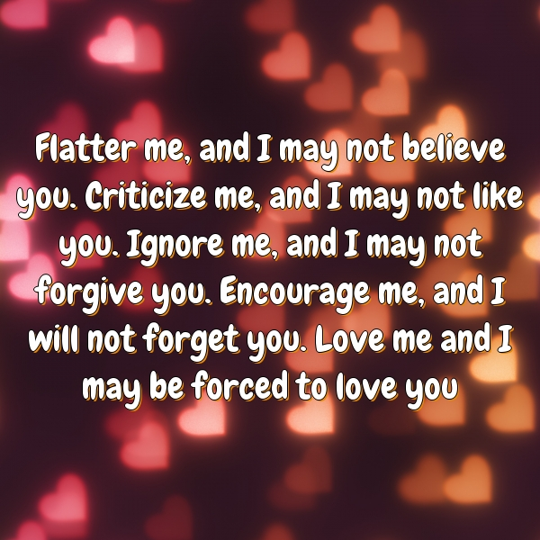 Flatter me, and I may not believe you. Criticize me, and I may not like you. Ignore me, and I may not forgive you. Encourage me, and I will not forget you. Love me and I may be forced to love you
