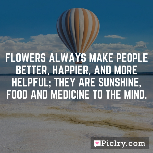 Flowers always make people better, happier, and more helpful; they are sunshine, food and medicine to the mind.