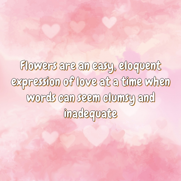 Flowers are an easy, eloquent expression of love at a time when words can seem clumsy and inadequate