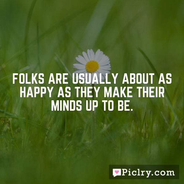 Folks are usually about as happy as they make their minds up to be.