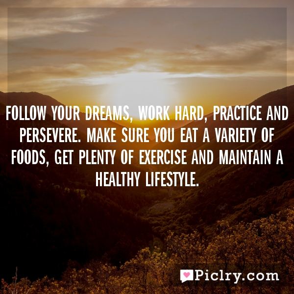 Follow your dreams, work hard, practice and persevere. Make sure you eat a variety of foods, get plenty of exercise and maintain a healthy lifestyle.