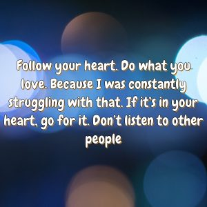 Follow your heart. Do what you love. Because I was constantly struggling with that. If it's in your heart, go for it. Don't listen to other people