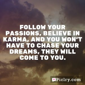 Follow your passions, believe in karma, and you won't have to chase your dreams, they will come to you.