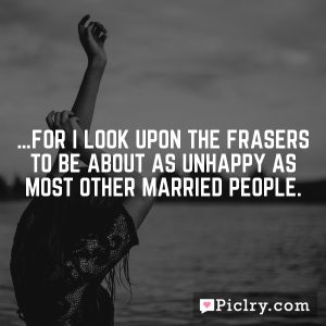 …for I look upon the Frasers to be about as unhappy as most other married people.