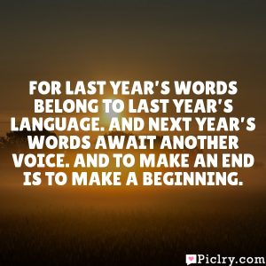 For last year's words belong to last year's language. And next year's words await another voice. And to make an end is to make a beginning.