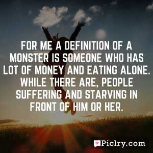 For me a definition of a monster is someone who has lot of money and eating alone. While there are, people suffering and starving in front of him or her.