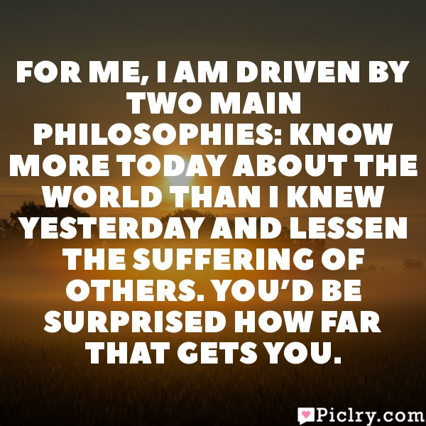 For me, I am driven by two main philosophies: know more today about the world than I knew yesterday and lessen the suffering of others. You'd be surprised how far that gets you.