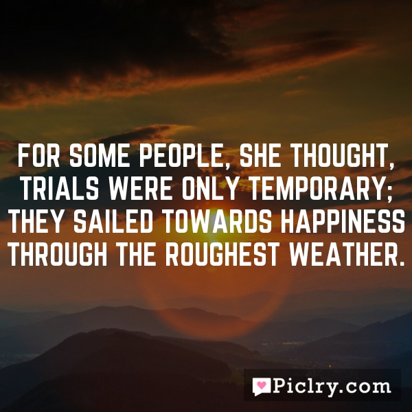 For some people, she thought, trials were only temporary; they sailed towards happiness through the roughest weather.