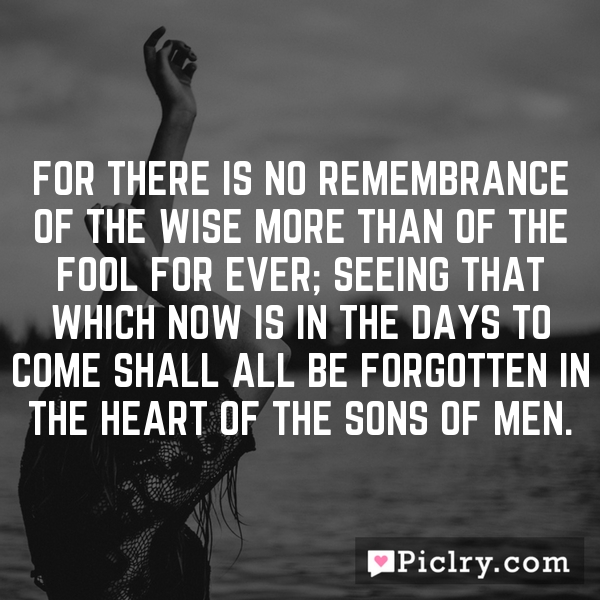For there is no remembrance of the wise more than of the fool for ever; seeing that which now is in the days to come shall all be forgotten in the heart of the sons of men.