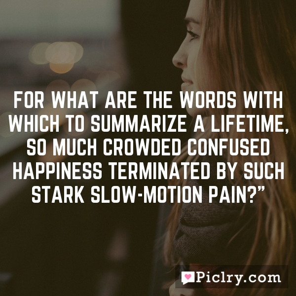 For what are the words with which to summarize a lifetime, so much crowded confused happiness terminated by such stark slow-motion pain?""