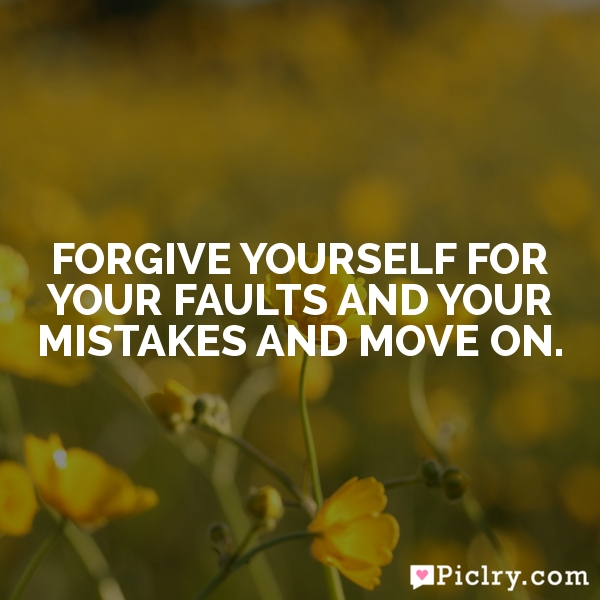 Forgive yourself for your faults and your mistakes and move on.
