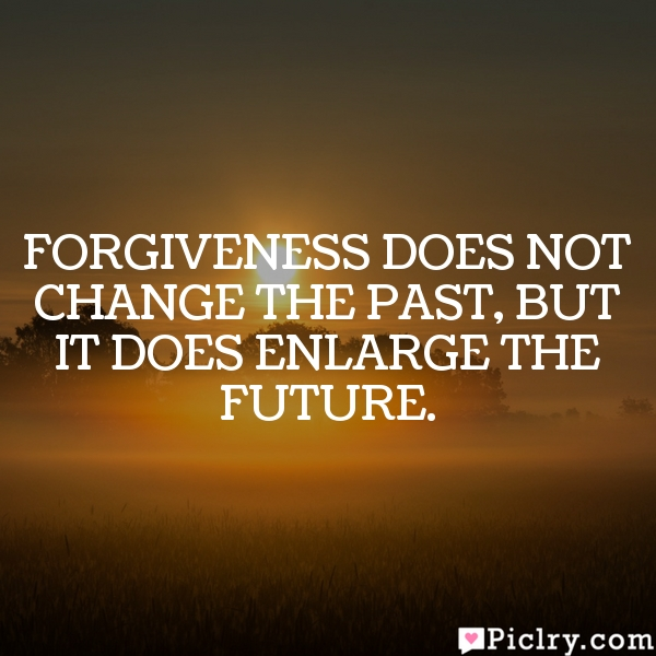 Forgiveness does not change the past, but it does enlarge the future.