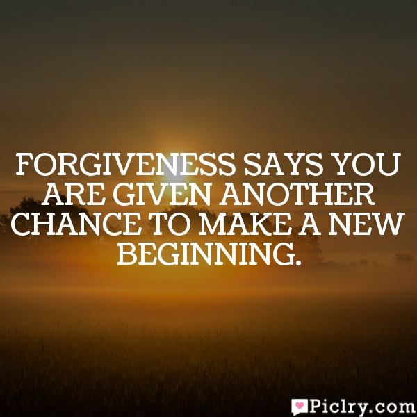 Forgiveness says you are given another chance to make a new beginning.