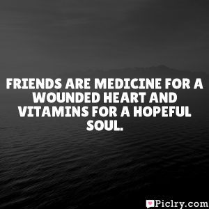Friends are medicine for a wounded heart and vitamins for a hopeful soul.