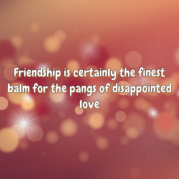 Friendship is certainly the finest balm for the pangs of disappointed love