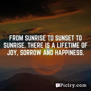 From sunrise to sunset to sunrise, there is a lifetime of joy, sorrow and happiness.