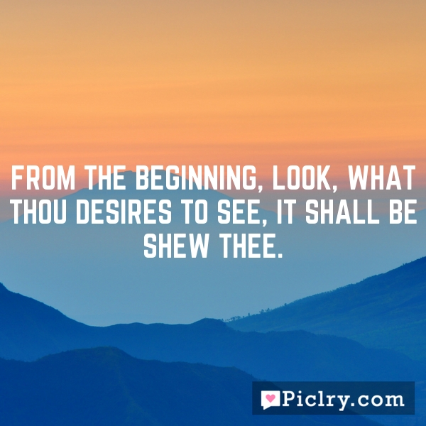 From the beginning, look, what thou desires to see, it shall be shew thee.