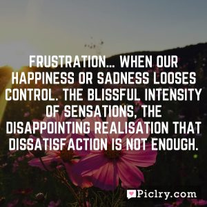 Frustration… when our happiness or sadness looses control. The blissful intensity of sensations, the disappointing realisation that dissatisfaction is not enough.